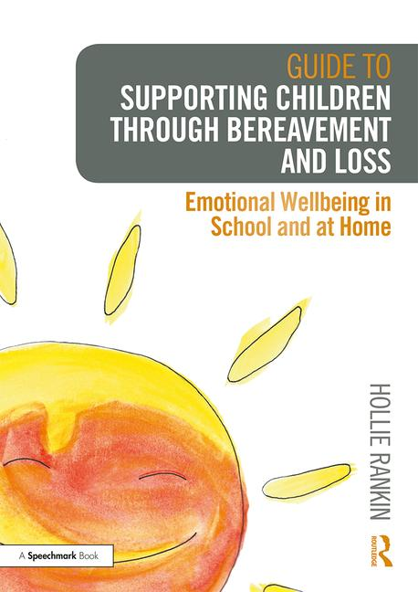 Guide to Supporting Children through Bereavement and Loss: Emotional Wellbeing in School and at Home